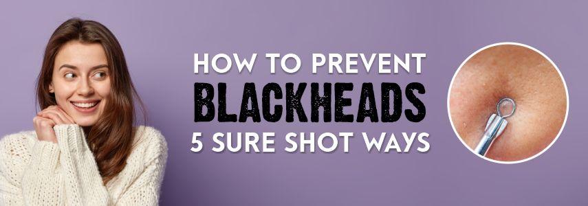 How to Prevent Blackheads: 5 Sure Shot Ways