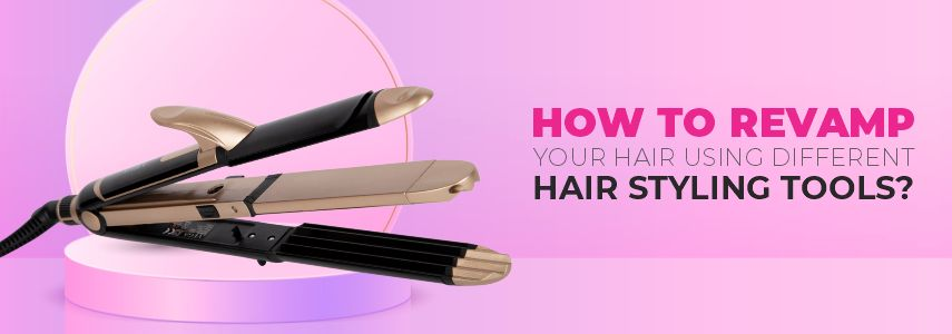 HOW TO REVAMP YOUR HAIR USING DIFFERENT HAIR STYLING TOOLS?